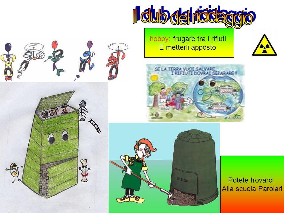 hobby: frugare tra i rifiuti E metterli apposto Potete trovarci Alla scuola Parolari