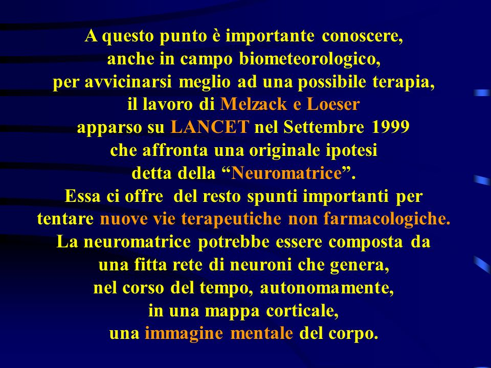 A questo punto è importante conoscere, anche in campo biometeorologico, per avvicinarsi meglio ad una possibile terapia, il lavoro di Melzack e Loeser apparso su LANCET nel Settembre 1999 che affronta una originale ipotesi detta della Neuromatrice.
