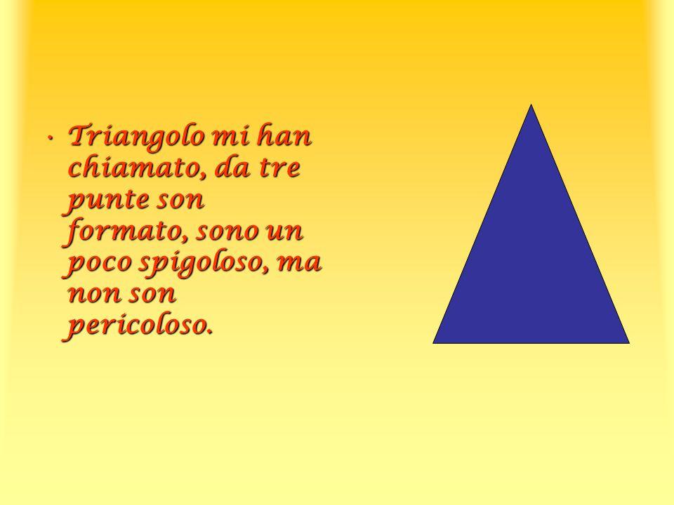 Triangolo mi han chiamato, da tre punte son formato, sono un poco spigoloso, ma non son pericoloso.Triangolo mi han chiamato, da tre punte son formato