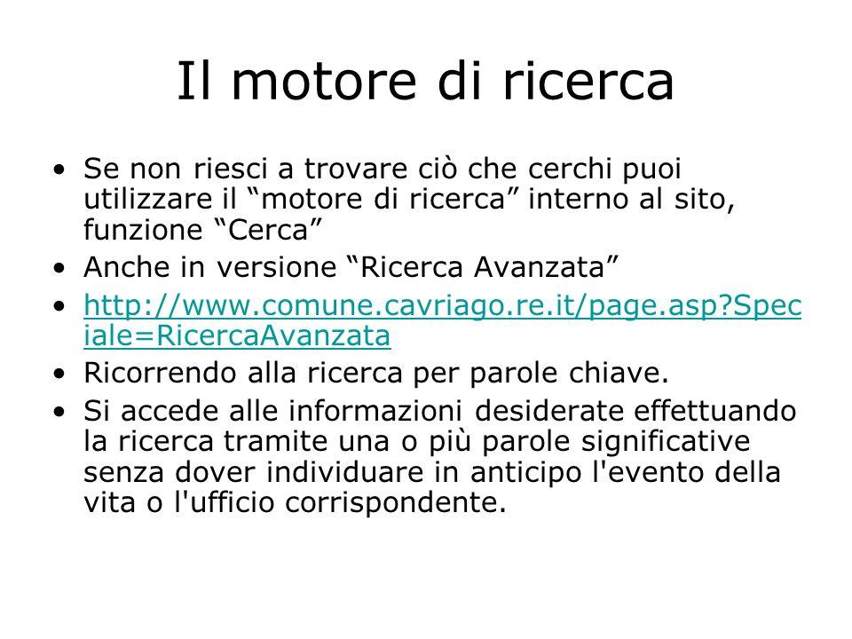 Il motore di ricerca Se non riesci a trovare ciò che cerchi puoi utilizzare il motore di ricerca interno al sito, funzione Cerca Anche in versione Ricerca Avanzata http://www.comune.cavriago.re.it/page.asp?Spec iale=RicercaAvanzatahttp://www.comune.cavriago.re.it/page.asp?Spec iale=RicercaAvanzata Ricorrendo alla ricerca per parole chiave.