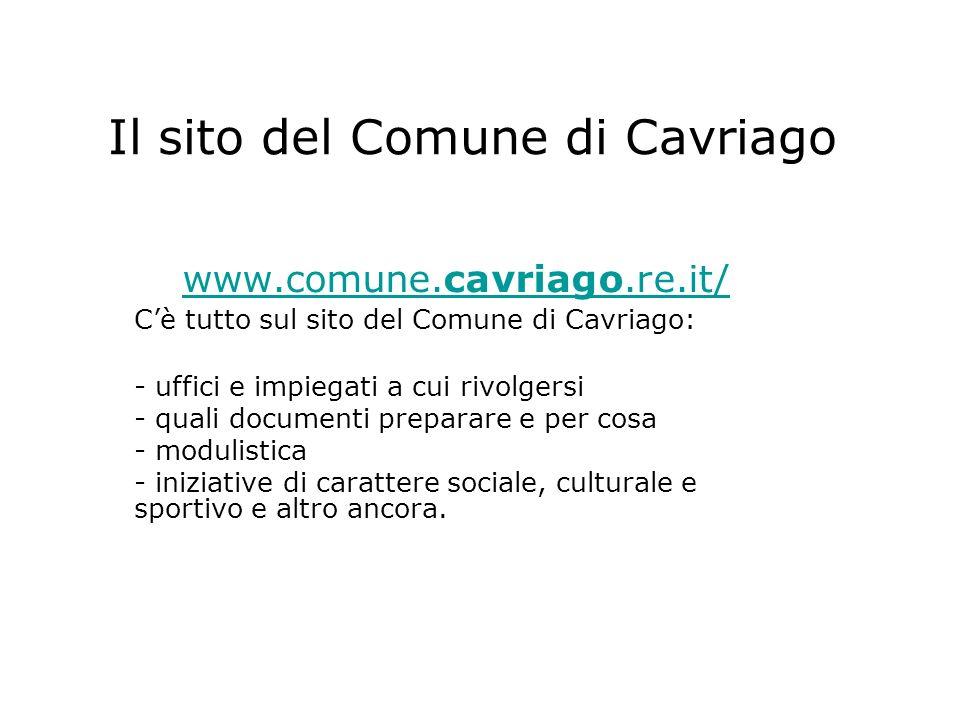 Il sito del Comune di Cavriago www.comune.cavriago.re.it/ Cè tutto sul sito del Comune di Cavriago: - uffici e impiegati a cui rivolgersi - quali documenti preparare e per cosa - modulistica - iniziative di carattere sociale, culturale e sportivo e altro ancora.