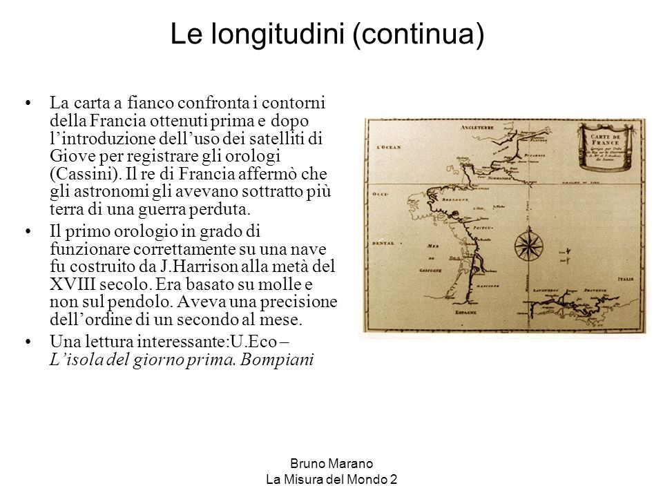 Bruno Marano La Misura del Mondo 2 Le longitudini (continua) La carta a fianco confronta i contorni della Francia ottenuti prima e dopo lintroduzione