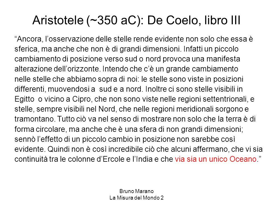 Bruno Marano La Misura del Mondo 2 Aristotele (~350 aC): De Coelo, libro III Ancora, losservazione delle stelle rende evidente non solo che essa è sfe