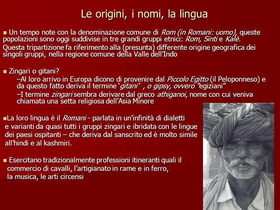 Le origini, i nomi, la lingua Un tempo note con la denominazione comune di Rom (in Romani: uomo), queste popolazioni sono oggi suddivise in tre grandi