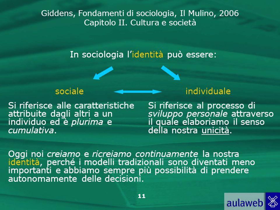Giddens, Fondamenti di sociologia, Il Mulino, 2006 Capitolo II. Cultura e società 11 In sociologia lidentità può essere: socialeindividuale Si riferis