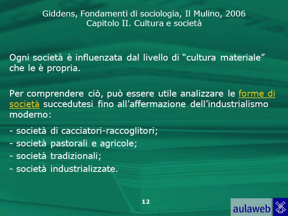 Giddens, Fondamenti di sociologia, Il Mulino, 2006 Capitolo II. Cultura e società 12 Ogni società è influenzata dal livello di cultura materiale che l