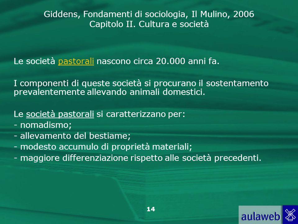 Giddens, Fondamenti di sociologia, Il Mulino, 2006 Capitolo II. Cultura e società 14 Le società pastorali nascono circa 20.000 anni fa. I componenti d