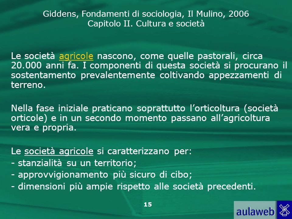 Giddens, Fondamenti di sociologia, Il Mulino, 2006 Capitolo II. Cultura e società 15 Le società agricole nascono, come quelle pastorali, circa 20.000