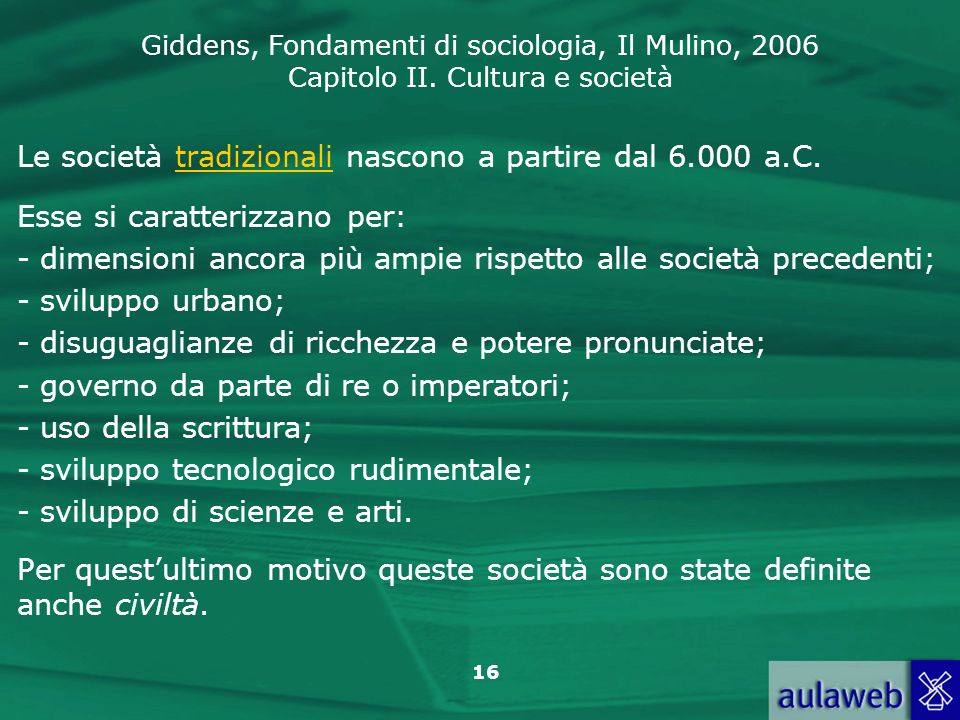 Giddens, Fondamenti di sociologia, Il Mulino, 2006 Capitolo II. Cultura e società 16 Le società tradizionali nascono a partire dal 6.000 a.C. Esse si