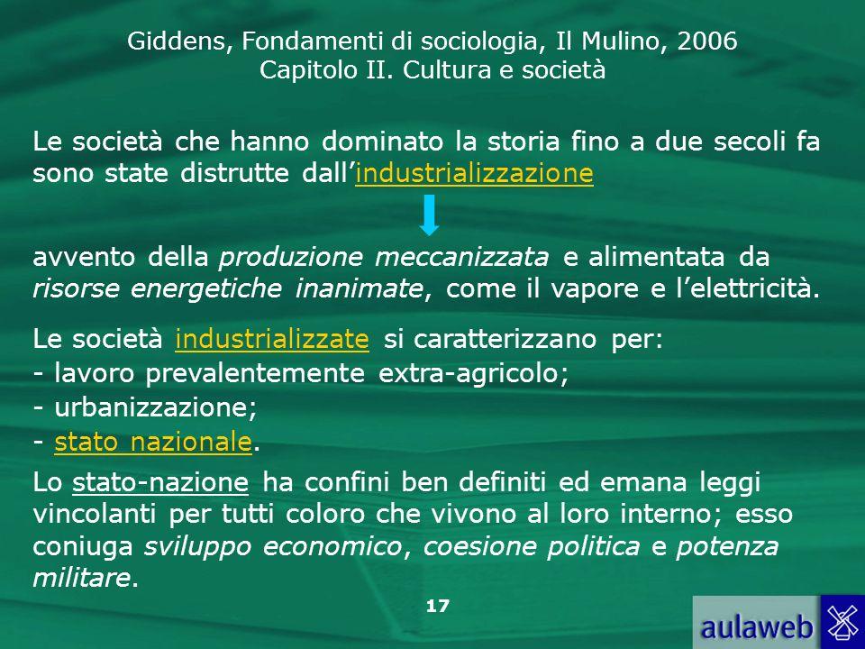 Giddens, Fondamenti di sociologia, Il Mulino, 2006 Capitolo II. Cultura e società 17 Le società che hanno dominato la storia fino a due secoli fa sono