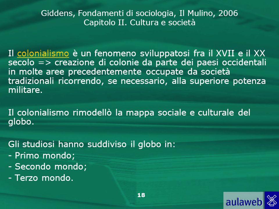 Giddens, Fondamenti di sociologia, Il Mulino, 2006 Capitolo II. Cultura e società 18 Il colonialismo è un fenomeno sviluppatosi fra il XVII e il XX se