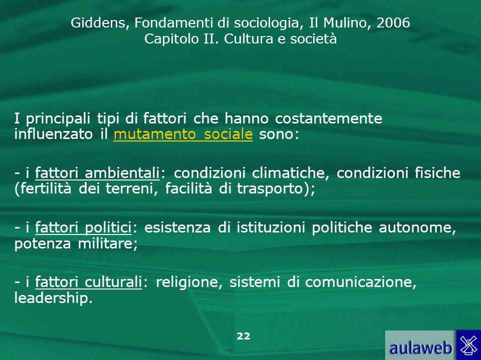 Giddens, Fondamenti di sociologia, Il Mulino, 2006 Capitolo II. Cultura e società 22 I principali tipi di fattori che hanno costantemente influenzato