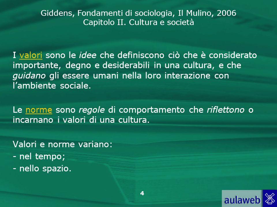 Giddens, Fondamenti di sociologia, Il Mulino, 2006 Capitolo II. Cultura e società 4 I valori sono le idee che definiscono ciò che è considerato import