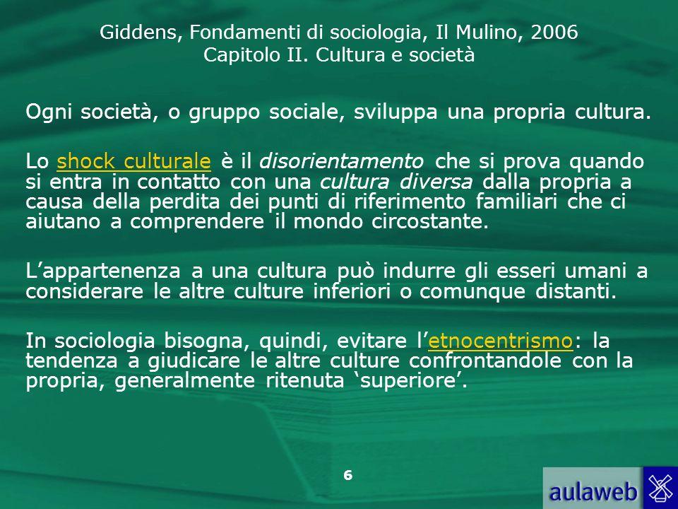 Giddens, Fondamenti di sociologia, Il Mulino, 2006 Capitolo II. Cultura e società 6 Ogni società, o gruppo sociale, sviluppa una propria cultura. Lo s