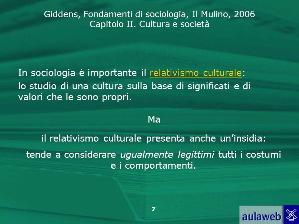 Giddens, Fondamenti di sociologia, Il Mulino, 2006 Capitolo II. Cultura e società 7 In sociologia è importante il relativismo culturale: lo studio di