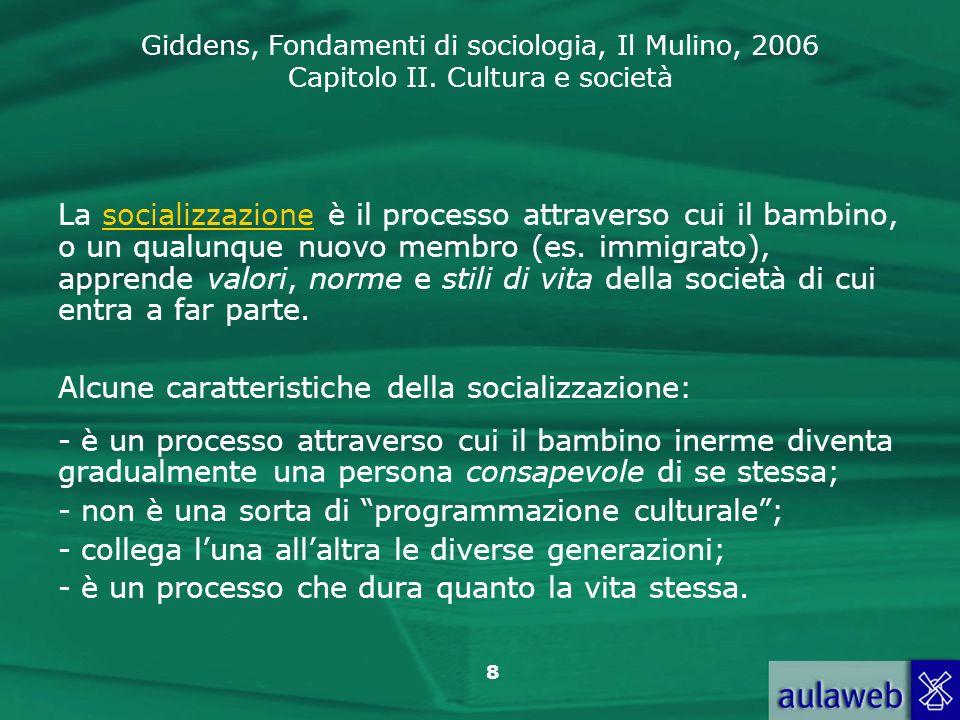 Giddens, Fondamenti di sociologia, Il Mulino, 2006 Capitolo II. Cultura e società 8 La socializzazione è il processo attraverso cui il bambino, o un q