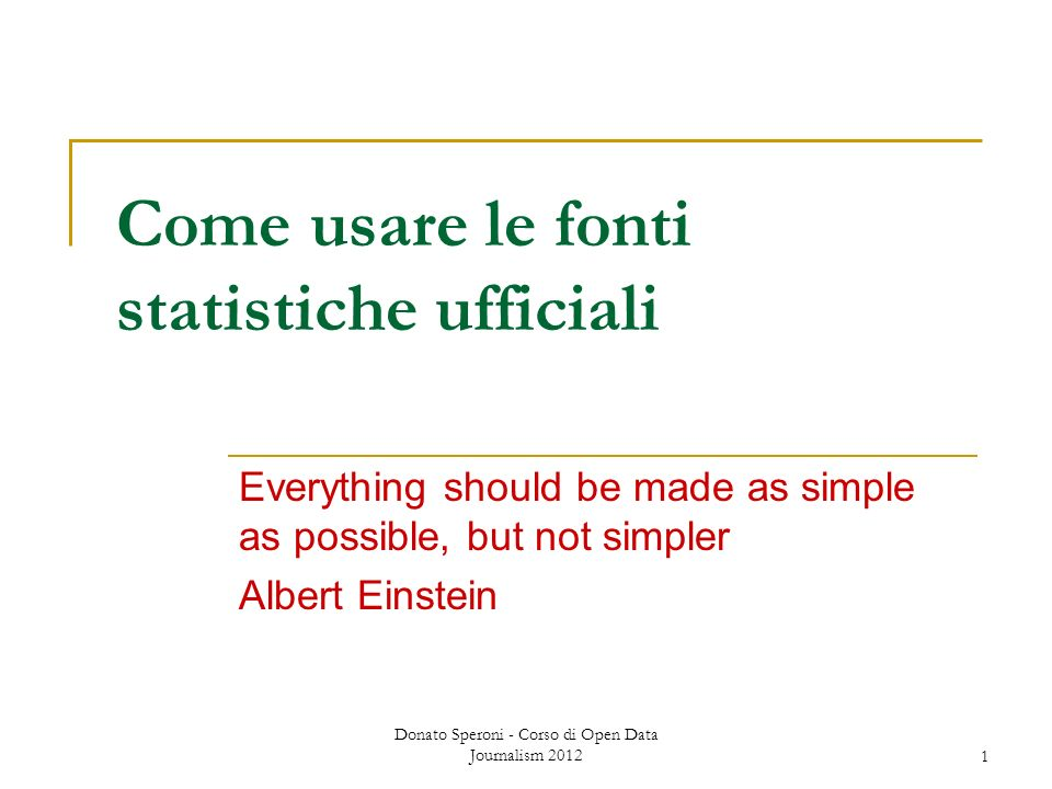 Donato Speroni - Corso di Open Data Journalism 20121 Come usare le fonti statistiche ufficiali Everything should be made as simple as possible, but not simpler Albert Einstein