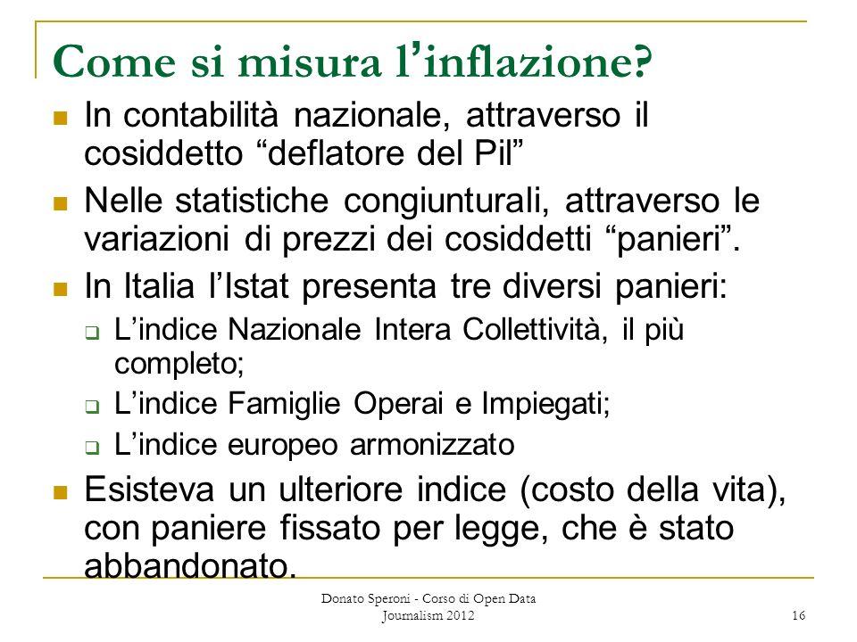 Donato Speroni - Corso di Open Data Journalism 2012 16 Come si misura linflazione? In contabilità nazionale, attraverso il cosiddetto deflatore del Pi