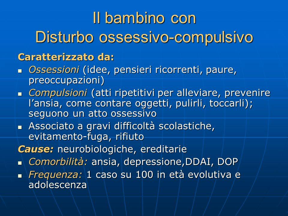 Il bambino con Disturbo ossessivo-compulsivo Caratterizzato da: Ossessioni (idee, pensieri ricorrenti, paure, preoccupazioni) Ossessioni (idee, pensie