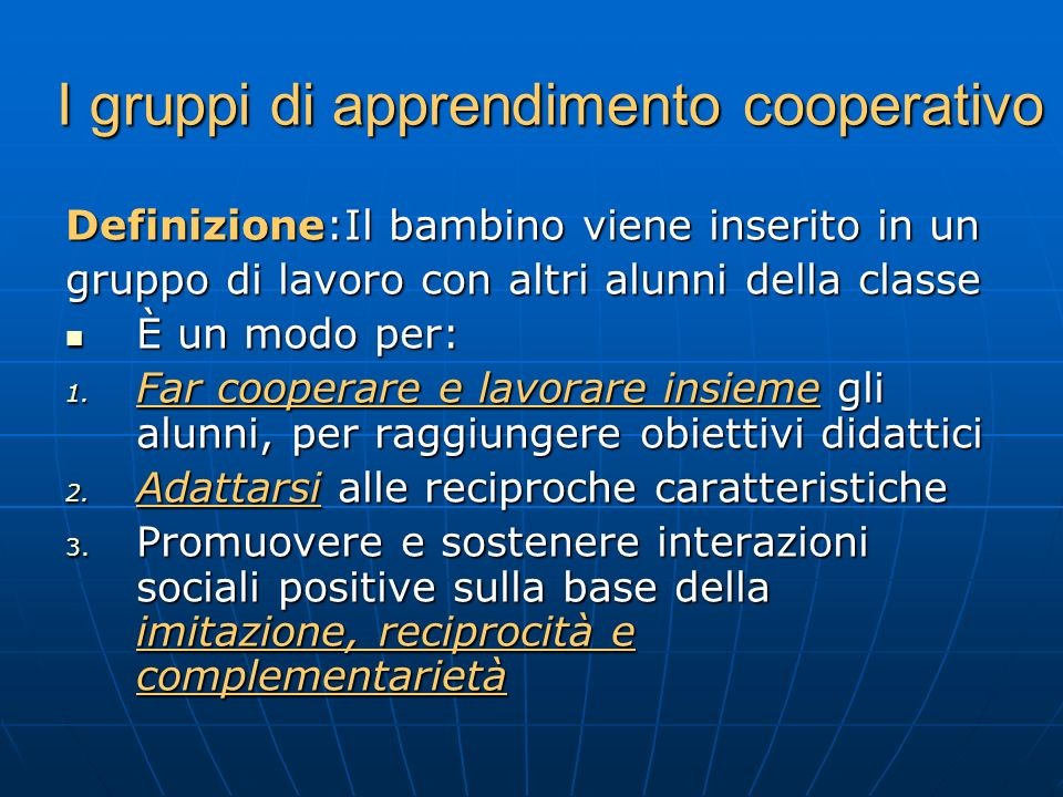 I gruppi di apprendimento cooperativo Definizione:Il bambino viene inserito in un gruppo di lavoro con altri alunni della classe È un modo per: È un m