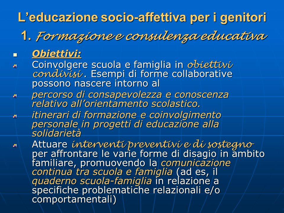 Leducazione socio-affettiva per i genitori 1. Formazione e consulenza educativa Obiettivi: Obiettivi: Coinvolgere scuola e famiglia in obiettivi condi