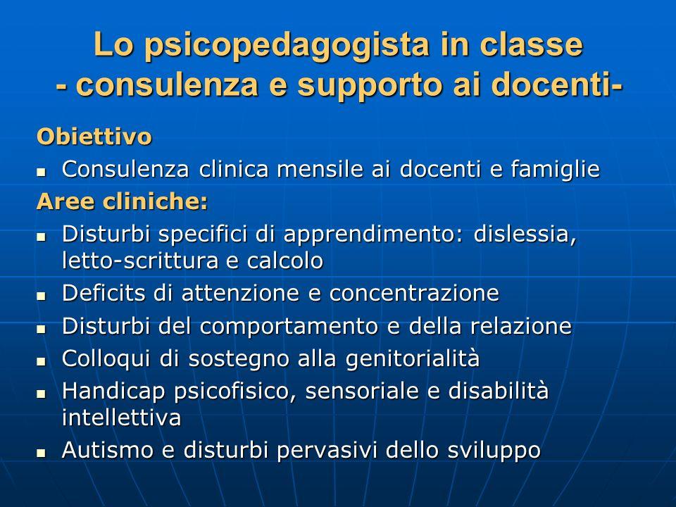 Lo psicopedagogista in classe - consulenza e supporto ai docenti- Obiettivo Consulenza clinica mensile ai docenti e famiglie Consulenza clinica mensil