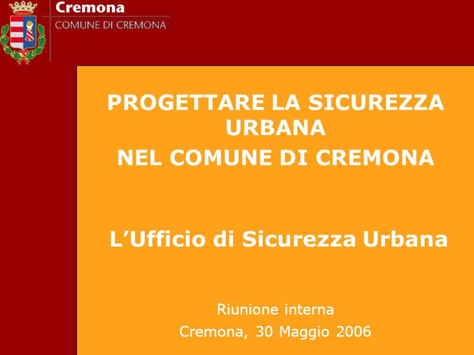 PROGETTARE LA SICUREZZA URBANA NEL COMUNE DI CREMONA LUfficio di Sicurezza Urbana Riunione interna Cremona, 30 Maggio 2006