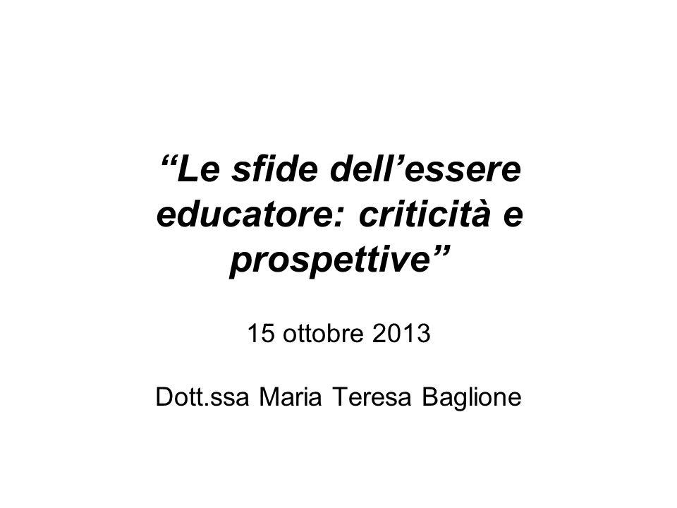 Le sfide dellessere educatore: criticità e prospettive 15 ottobre 2013 Dott.ssa Maria Teresa Baglione