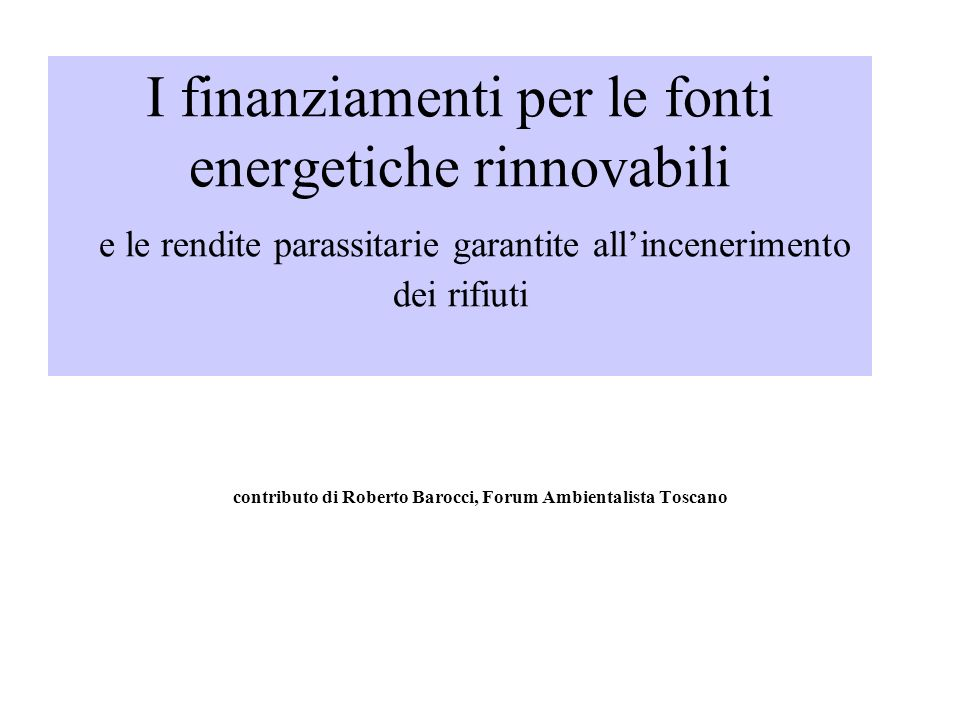 I finanziamenti per le fonti energetiche rinnovabili e le rendite parassitarie garantite allincenerimento dei rifiuti contributo di Roberto Barocci, Forum Ambientalista Toscano