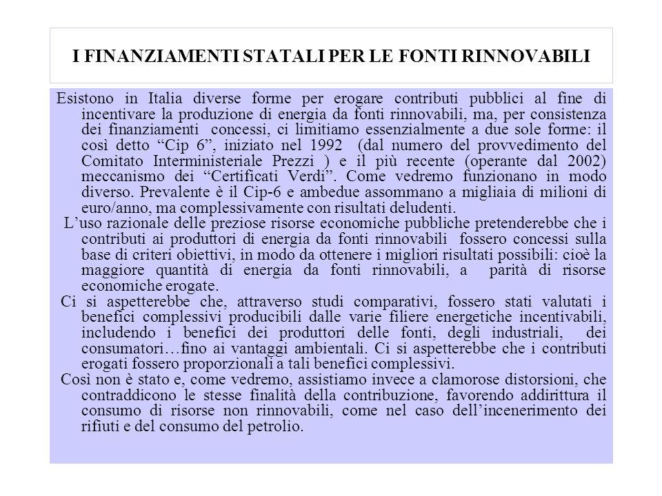 I FINANZIAMENTI STATALI PER LE FONTI RINNOVABILI Esistono in Italia diverse forme per erogare contributi pubblici al fine di incentivare la produzione di energia da fonti rinnovabili, ma, per consistenza dei finanziamenti concessi, ci limitiamo essenzialmente a due sole forme: il così detto Cip 6, iniziato nel 1992 (dal numero del provvedimento del Comitato Interministeriale Prezzi ) e il più recente (operante dal 2002) meccanismo dei Certificati Verdi.