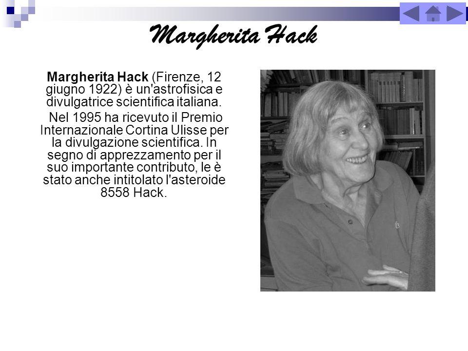 Margherita Hack Margherita Hack (Firenze, 12 giugno 1922) è un'astrofisica e divulgatrice scientifica italiana. Nel 1995 ha ricevuto il Premio Interna
