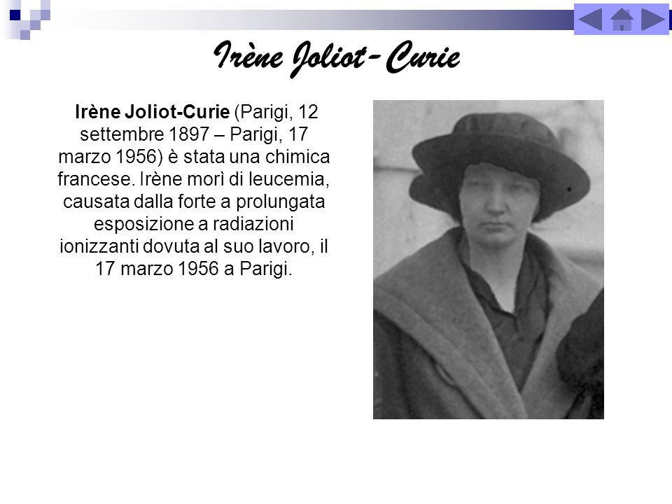 Irène Joliot-Curie Irène Joliot-Curie (Parigi, 12 settembre 1897 – Parigi, 17 marzo 1956) è stata una chimica francese. Irène morì di leucemia, causat