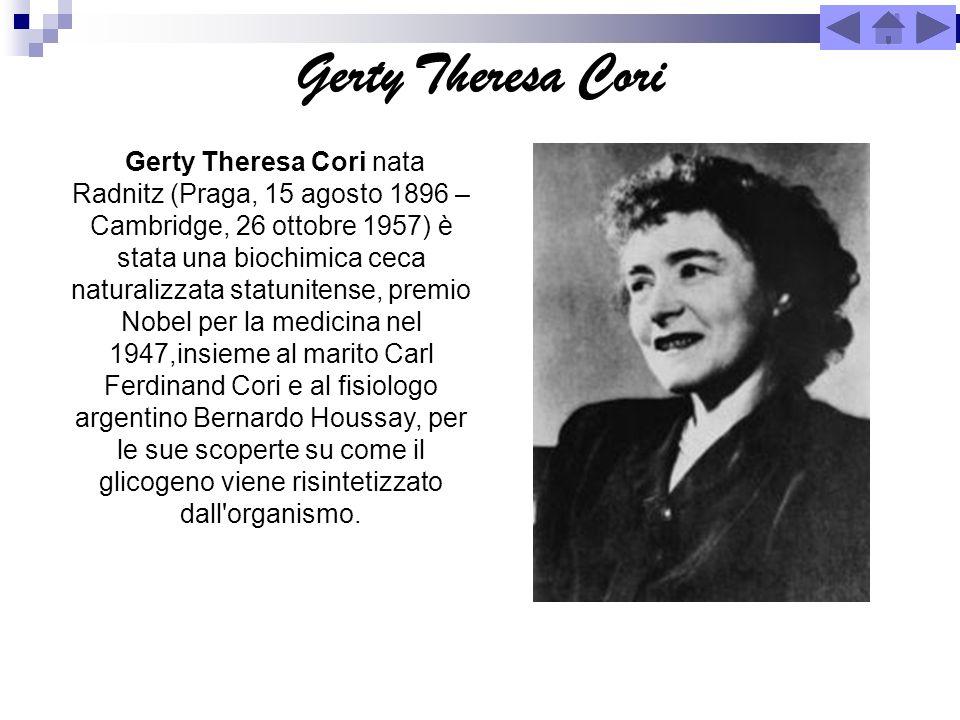 Gerty Theresa Cori Gerty Theresa Cori nata Radnitz (Praga, 15 agosto 1896 – Cambridge, 26 ottobre 1957) è stata una biochimica ceca naturalizzata stat
