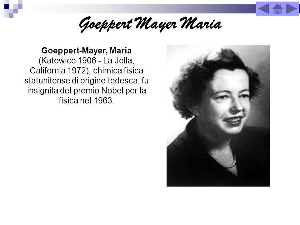 Goeppert Mayer Maria Goeppert-Mayer, Maria (Katowice 1906 - La Jolla, California 1972), chimica fisica statunitense di origine tedesca, fu insignita d