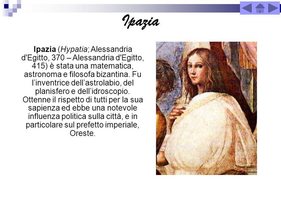 Ipazia Ipazia (Hypatia; Alessandria d'Egitto, 370 – Alessandria d'Egitto, 415) è stata una matematica, astronoma e filosofa bizantina. Fu linventrice