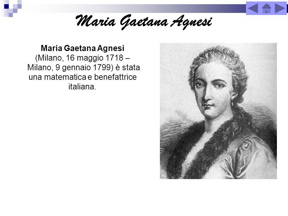 Maria Gaetana Agnesi Maria Gaetana Agnesi (Milano, 16 maggio 1718 – Milano, 9 gennaio 1799) è stata una matematica e benefattrice italiana.