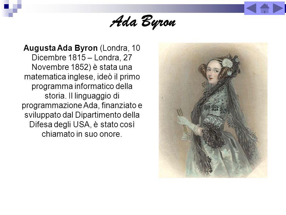 Ada Byron Augusta Ada Byron (Londra, 10 Dicembre 1815 – Londra, 27 Novembre 1852) è stata una matematica inglese, ideò il primo programma informatico