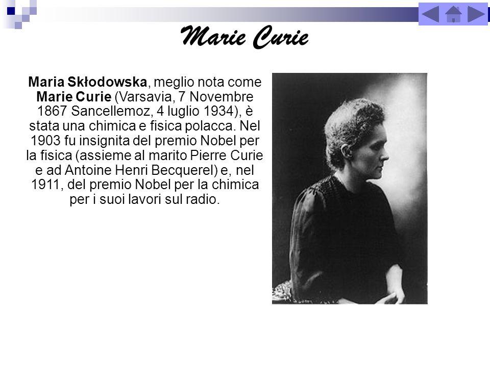 Marie Curie Maria Skłodowska, meglio nota come Marie Curie (Varsavia, 7 Novembre 1867 Sancellemoz, 4 luglio 1934), è stata una chimica e fisica polacc