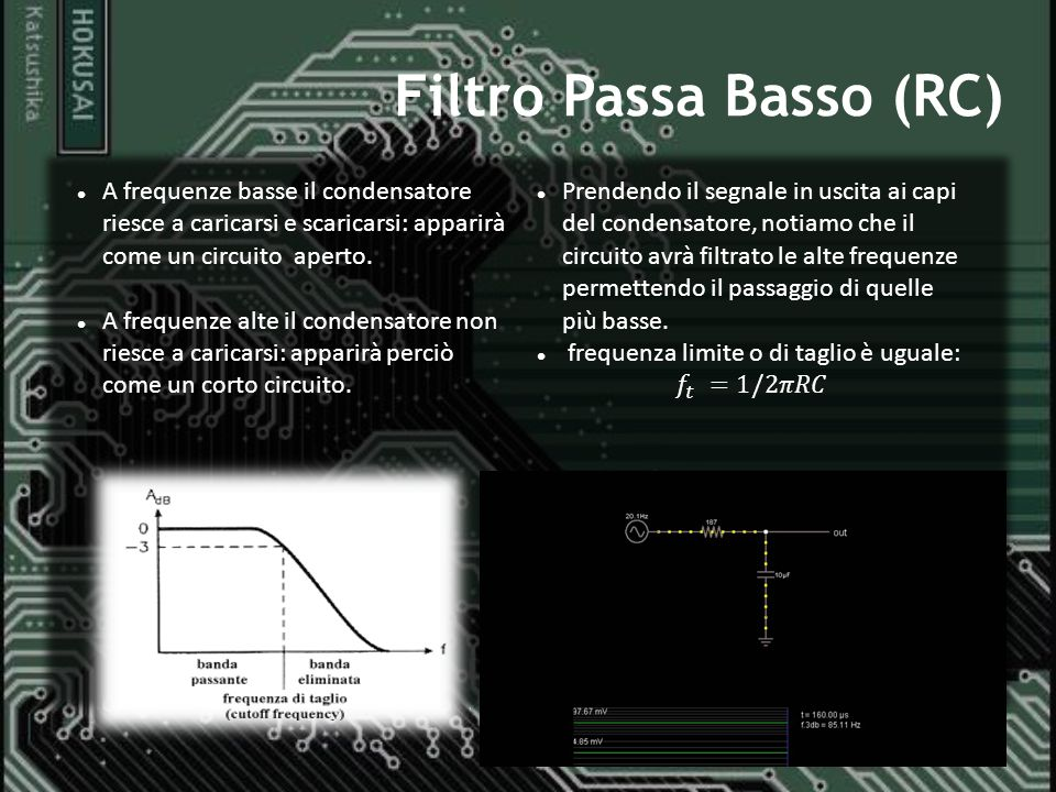 Filtro Passa Basso (RC) A frequenze basse il condensatore riesce a caricarsi e scaricarsi: apparirà come un circuito aperto. A frequenze alte il conde