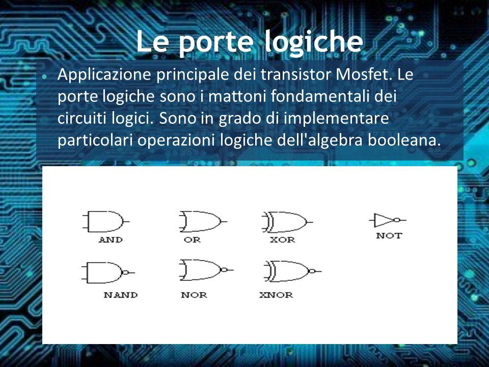 Le porte logiche Applicazione principale dei transistor Mosfet. Le porte logiche sono i mattoni fondamentali dei circuiti logici. Sono in grado di imp