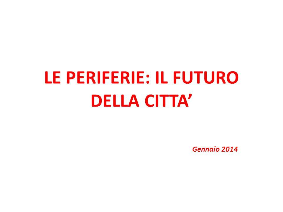 LE PERIFERIE: IL FUTURO DELLA CITTA Gennaio 2014