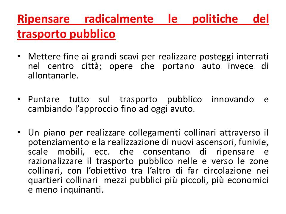 Ripensare radicalmente le politiche del trasporto pubblico Mettere fine ai grandi scavi per realizzare posteggi interrati nel centro città; opere che