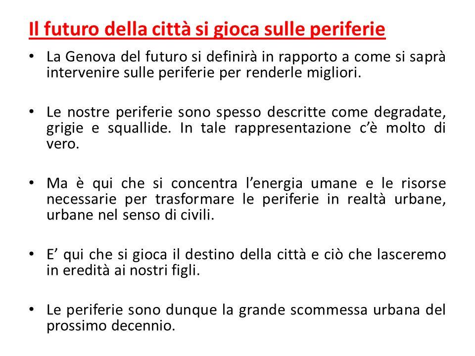 Il futuro della città si gioca sulle periferie La Genova del futuro si definirà in rapporto a come si saprà intervenire sulle periferie per renderle m
