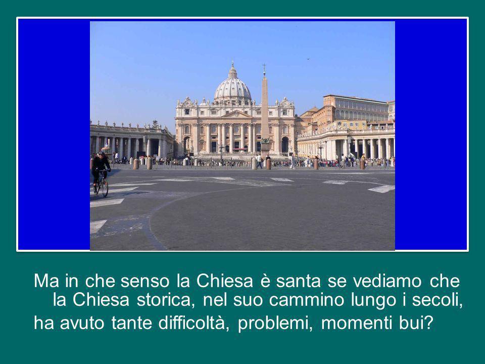Ma in che senso la Chiesa è santa se vediamo che la Chiesa storica, nel suo cammino lungo i secoli, ha avuto tante difficoltà, problemi, momenti bui?