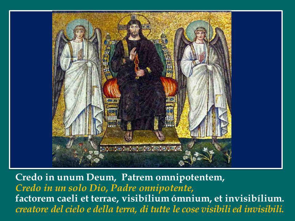 Credo in unum Deum, Patrem omnipotentem, Credo in un solo Dio, Padre onnipotente, factorem caeli et terrae, visibílium ómnium, et invisibílium.