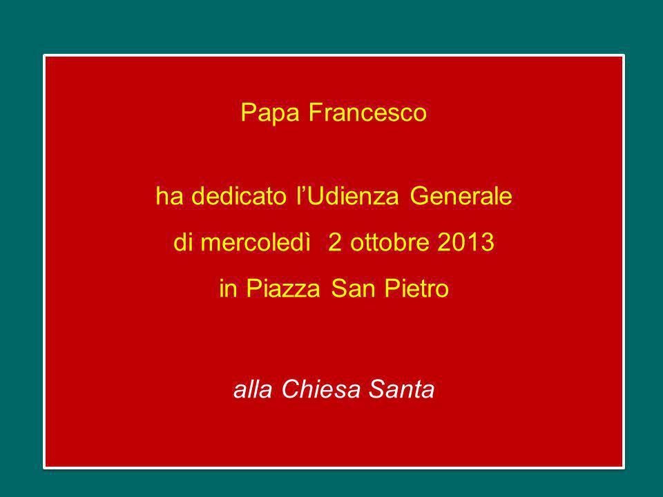 Papa Francesco ha dedicato lUdienza Generale di mercoledì 2 ottobre 2013 in Piazza San Pietro alla Chiesa Santa Papa Francesco ha dedicato lUdienza Generale di mercoledì 2 ottobre 2013 in Piazza San Pietro alla Chiesa Santa