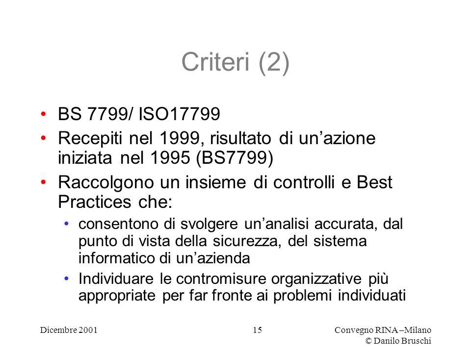 Dicembre 2001Convegno RINA –Milano © Danilo Bruschi 15 Criteri (2) BS 7799/ ISO17799 Recepiti nel 1999, risultato di unazione iniziata nel 1995 (BS7799) Raccolgono un insieme di controlli e Best Practices che: consentono di svolgere unanalisi accurata, dal punto di vista della sicurezza, del sistema informatico di unazienda Individuare le contromisure organizzative più appropriate per far fronte ai problemi individuati
