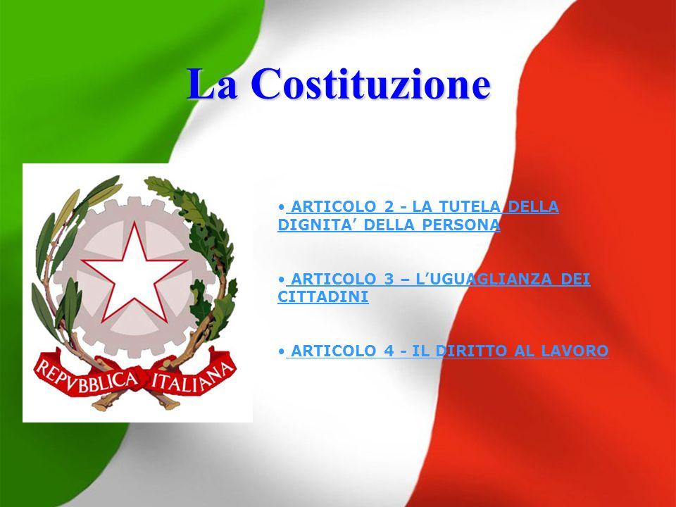 La Costituzione ARTICOLO 2 - LA TUTELA DELLA DIGNITA DELLA PERSONA ARTICOLO 3 – LUGUAGLIANZA DEI CITTADINI ARTICOLO 4 - IL DIRITTO AL LAVORO