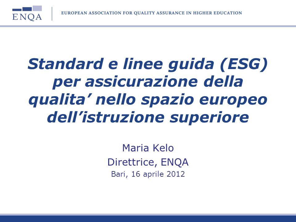 Standard e linee guida (ESG) per assicurazione della qualita nello spazio europeo dellistruzione superiore Maria Kelo Direttrice, ENQA Bari, 16 aprile 2012