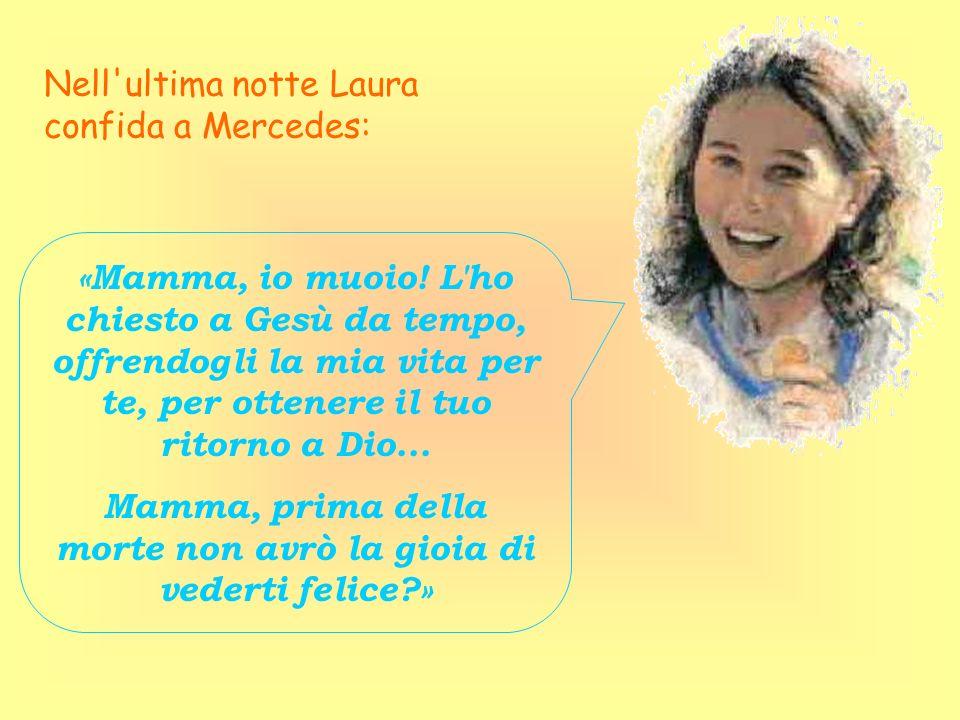 Nell'ultima notte Laura confida a Mercedes: «Mamma, io muoio! L'ho chiesto a Gesù da tempo, offrendogli la mia vita per te, per ottenere il tuo ritorn